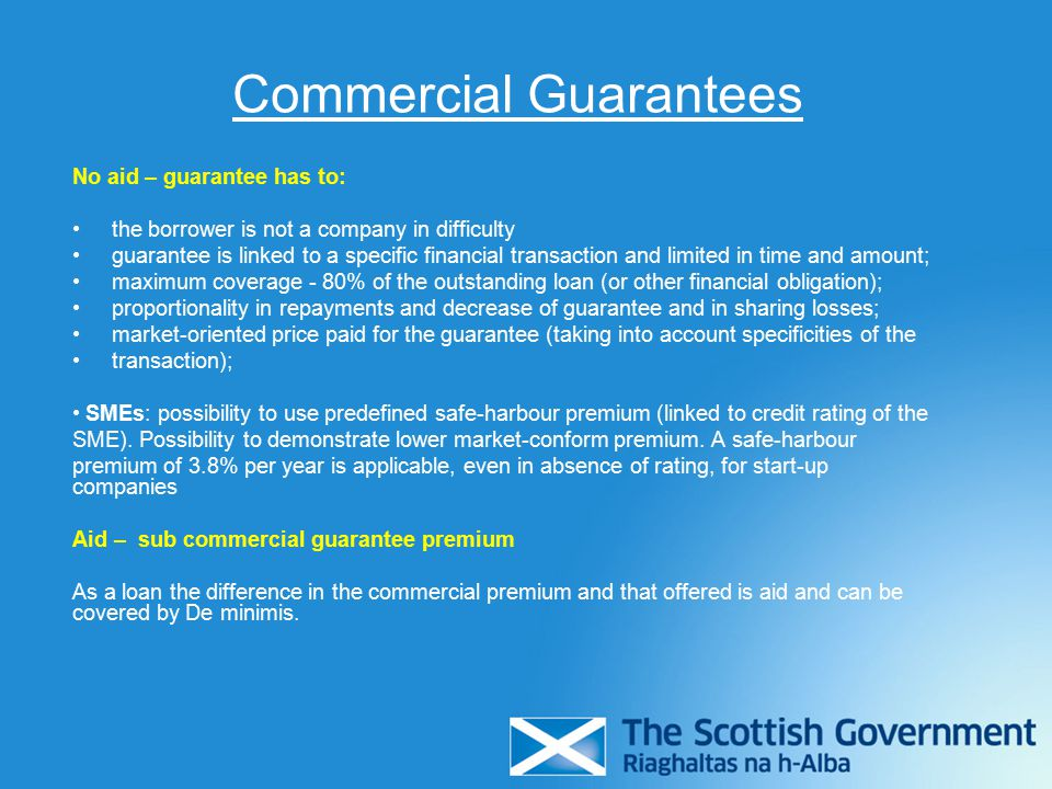 Commercial Guarantees No aid – guarantee has to: the borrower is not a company in difficulty guarantee is linked to a specific financial transaction and limited in time and amount; maximum coverage - 80% of the outstanding loan (or other financial obligation); proportionality in repayments and decrease of guarantee and in sharing losses; market-oriented price paid for the guarantee (taking into account specificities of the transaction); SMEs: possibility to use predefined safe-harbour premium (linked to credit rating of the SME).