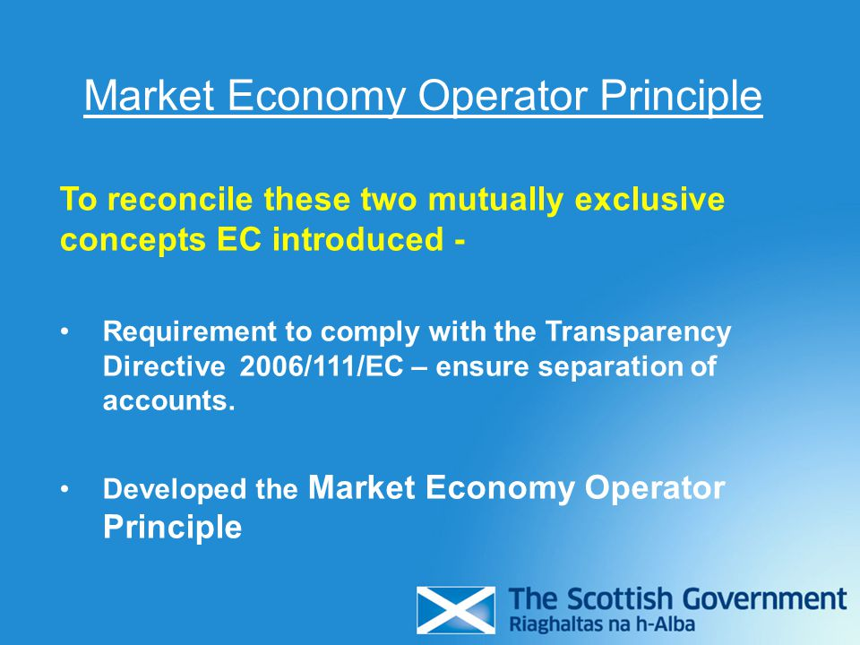 Market Economy Operator Principle Investment by public authorities under the same terms and conditions that would be acceptable to a private investor operating under normal market conditions.