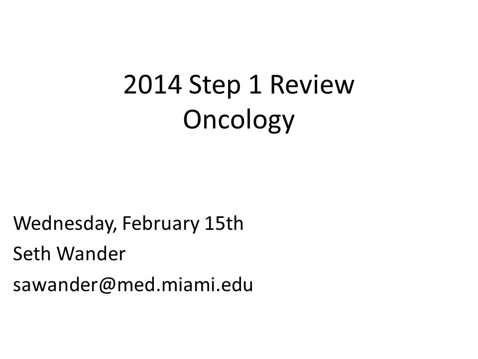 2014 Step 1 Review Oncology Wednesday, February 15th Seth Wander sawander@med.miami.edu