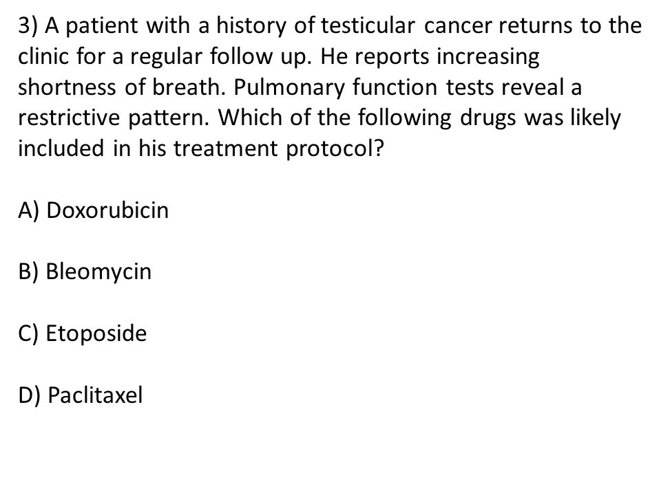 3) A patient with a history of testicular cancer returns to the clinic for a regular follow up. He reports increasing shortness of breath. Pulmonary f