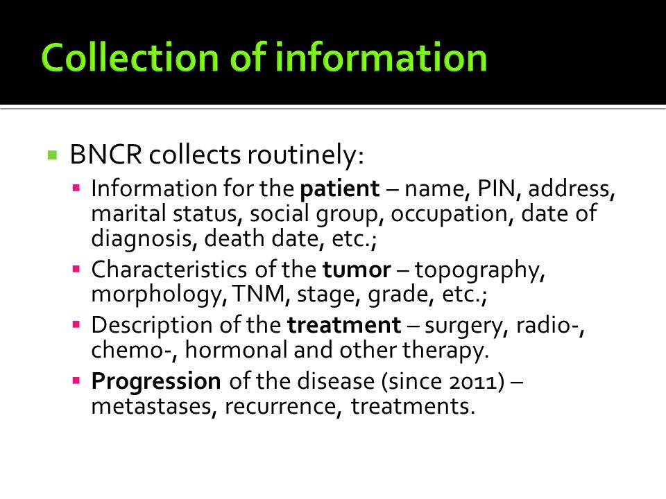  BNCR collects routinely:  Information for the patient – name, PIN, address, marital status, social group, occupation, date of diagnosis, death date, etc.;  Characteristics of the tumor – topography, morphology, TNM, stage, grade, etc.;  Description of the treatment – surgery, radio-, chemo-, hormonal and other therapy.