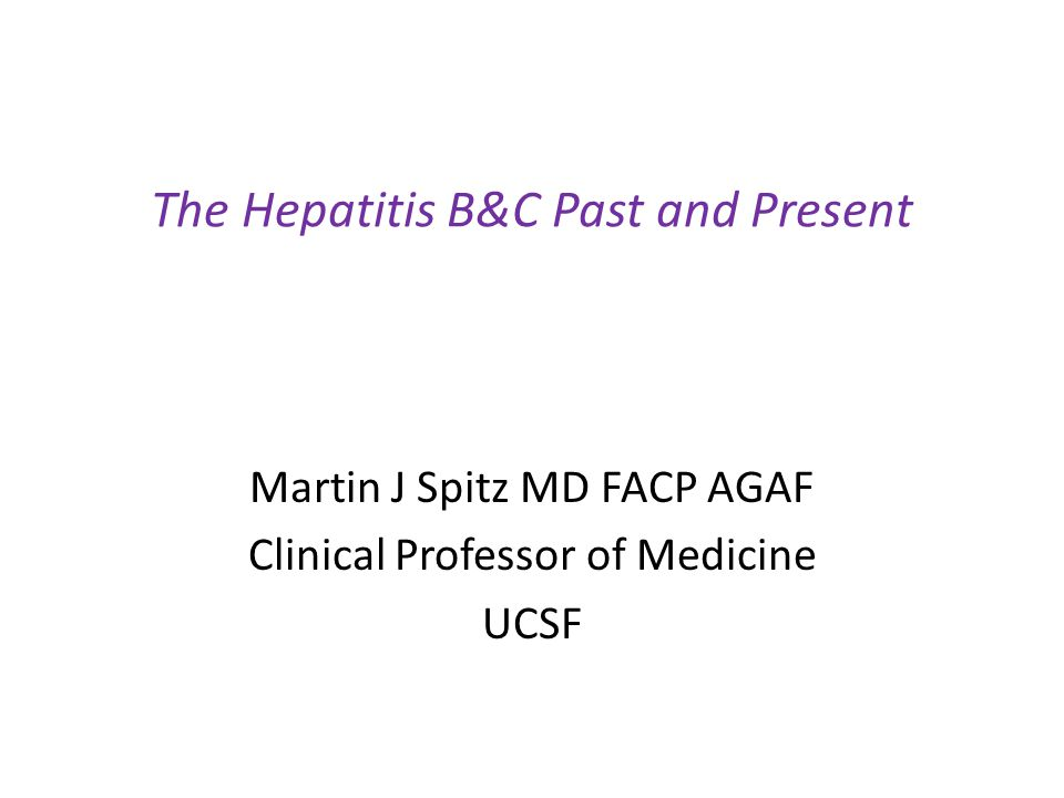 The Hepatitis B&C Past and Present Martin J Spitz MD FACP AGAF Clinical Professor of Medicine UCSF