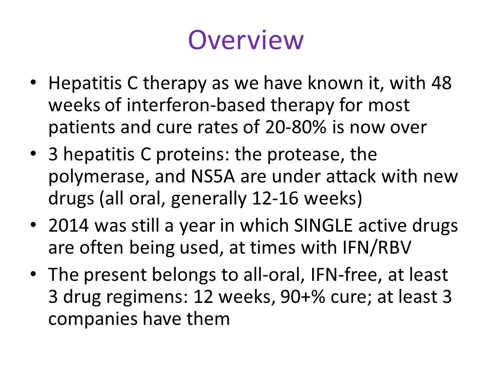 Overview Hepatitis C therapy as we have known it, with 48 weeks of interferon-based therapy for most patients and cure rates of 20-80% is now over 3 hepatitis C proteins: the protease, the polymerase, and NS5A are under attack with new drugs (all oral, generally 12-16 weeks) 2014 was still a year in which SINGLE active drugs are often being used, at times with IFN/RBV The present belongs to all-oral, IFN-free, at least 3 drug regimens: 12 weeks, 90+% cure; at least 3 companies have them