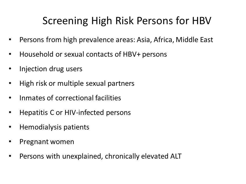 Screening High Risk Persons for HBV Persons from high prevalence areas: Asia, Africa, Middle East Household or sexual contacts of HBV+ persons Injection drug users High risk or multiple sexual partners Inmates of correctional facilities Hepatitis C or HIV-infected persons Hemodialysis patients Pregnant women Persons with unexplained, chronically elevated ALT Lok and McHahon.