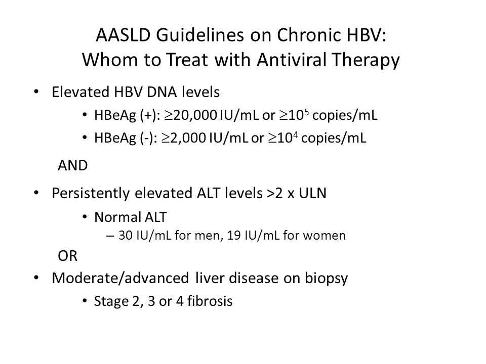 AASLD Guidelines on Chronic HBV: Whom to Treat with Antiviral Therapy Elevated HBV DNA levels HBeAg (+):  20,000 IU/mL or  10 5 copies/mL HBeAg (-):  2,000 IU/mL or  10 4 copies/mL AND Persistently elevated ALT levels >2 x ULN Normal ALT – 30 IU/mL for men, 19 IU/mL for women OR Moderate/advanced liver disease on biopsy Stage 2, 3 or 4 fibrosis Lok AS and McMahon BJ.