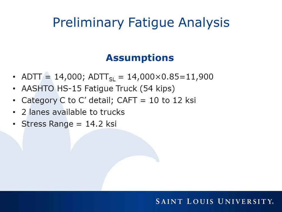 Preliminary Fatigue Analysis Assumptions ADTT = 14,000; ADTT SL = 14,000×0.85=11,900 AASHTO HS-15 Fatigue Truck (54 kips) Category C to C' detail; CAF