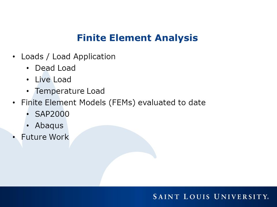 Finite Element Analysis Loads / Load Application Dead Load Live Load Temperature Load Finite Element Models (FEMs) evaluated to date SAP2000 Abaqus Fu