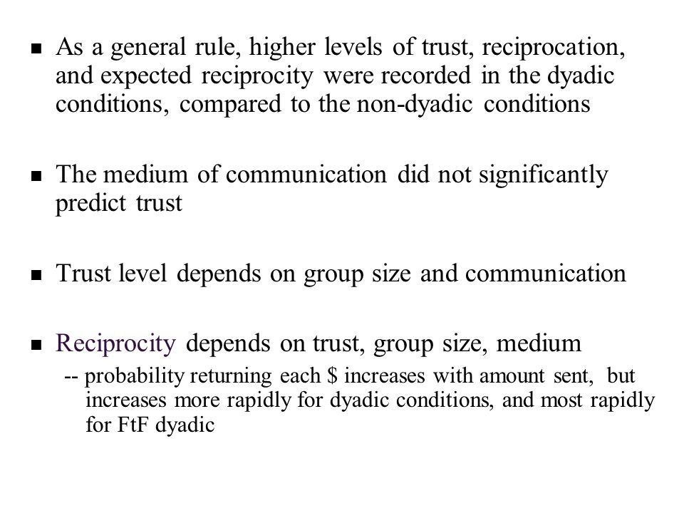 As a general rule, higher levels of trust, reciprocation, and expected reciprocity were recorded in the dyadic conditions, compared to the non-dyadic