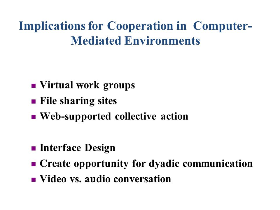 Implications for Cooperation in Computer- Mediated Environments Virtual work groups File sharing sites Web-supported collective action Interface Design Create opportunity for dyadic communication Video vs.
