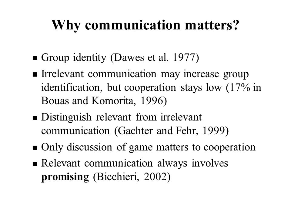 Why communication matters? Group identity (Dawes et al. 1977) Irrelevant communication may increase group identification, but cooperation stays low (1