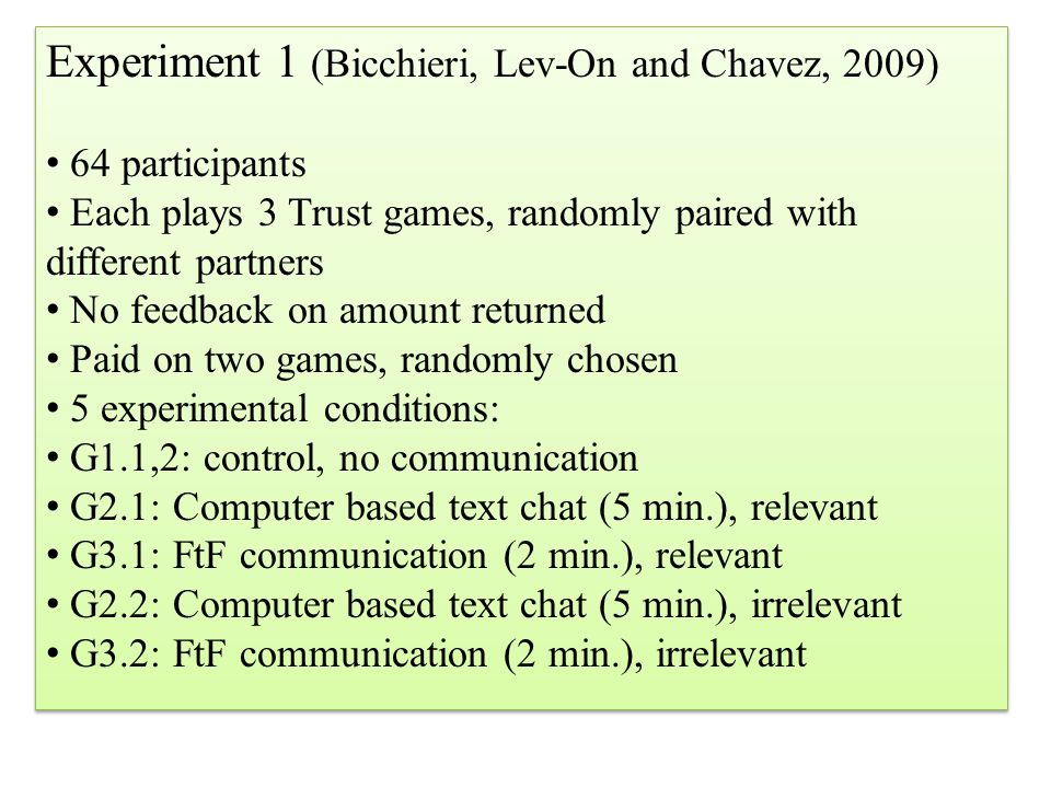 Experiment 1 (Bicchieri, Lev-On and Chavez, 2009) 64 participants Each plays 3 Trust games, randomly paired with different partners No feedback on amount returned Paid on two games, randomly chosen 5 experimental conditions: G1.1,2: control, no communication G2.1: Computer based text chat (5 min.), relevant G3.1: FtF communication (2 min.), relevant G2.2: Computer based text chat (5 min.), irrelevant G3.2: FtF communication (2 min.), irrelevant Experiment 1 (Bicchieri, Lev-On and Chavez, 2009) 64 participants Each plays 3 Trust games, randomly paired with different partners No feedback on amount returned Paid on two games, randomly chosen 5 experimental conditions: G1.1,2: control, no communication G2.1: Computer based text chat (5 min.), relevant G3.1: FtF communication (2 min.), relevant G2.2: Computer based text chat (5 min.), irrelevant G3.2: FtF communication (2 min.), irrelevant