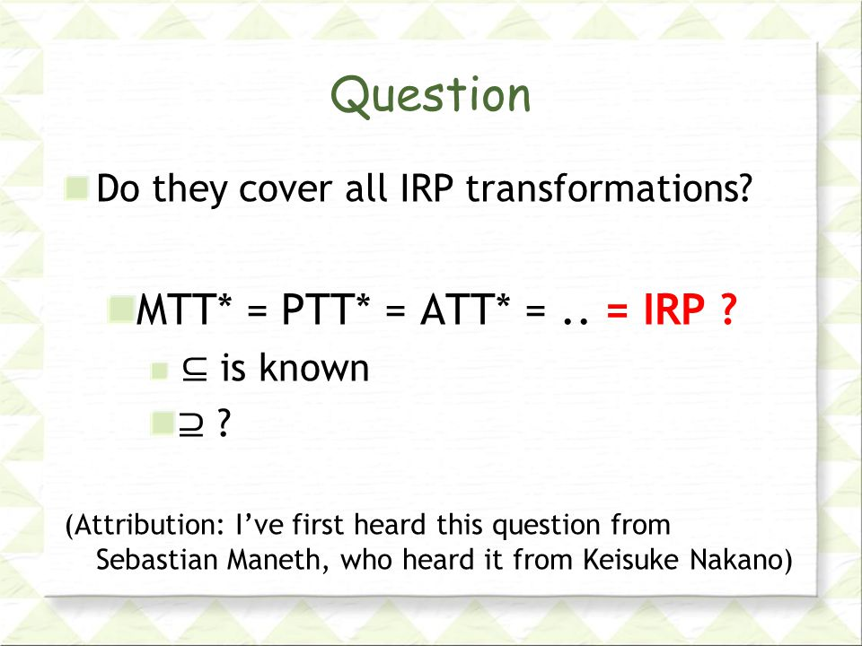 Question Do they cover all IRP transformations. MTT* = PTT* = ATT* =..