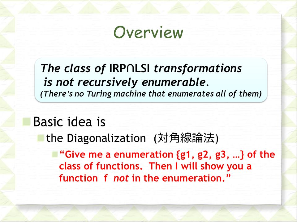 Overview Basic idea is the Diagonalization ( 対角線論法 ) Give me a enumeration {g1, g2, g3, …} of the class of functions.