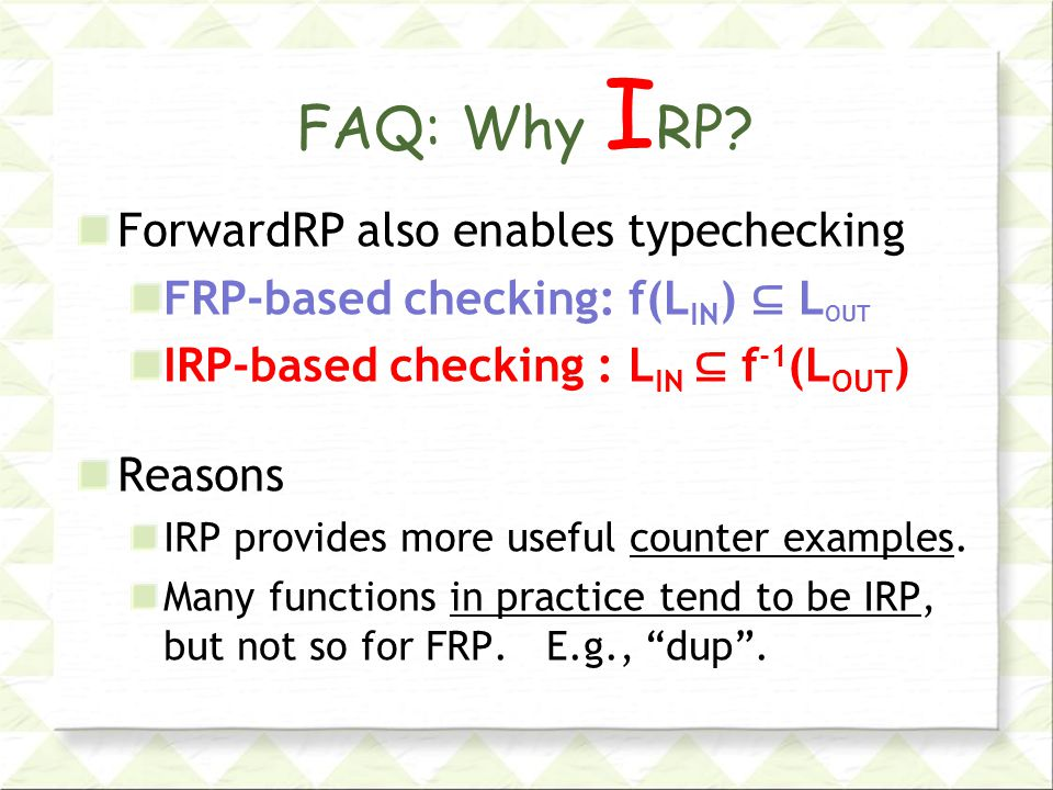 FAQ: Why I RP? ForwardRP also enables typechecking FRP-based checking: f(L IN ) ⊆ L OUT IRP-based checking : L IN ⊆ f -1 (L OUT ) Reasons IRP provides
