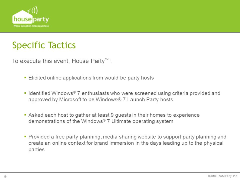 To execute this event, House Party ™ :  Elicited online applications from would-be party hosts  Identified Windows ® 7 enthusiasts who were screened