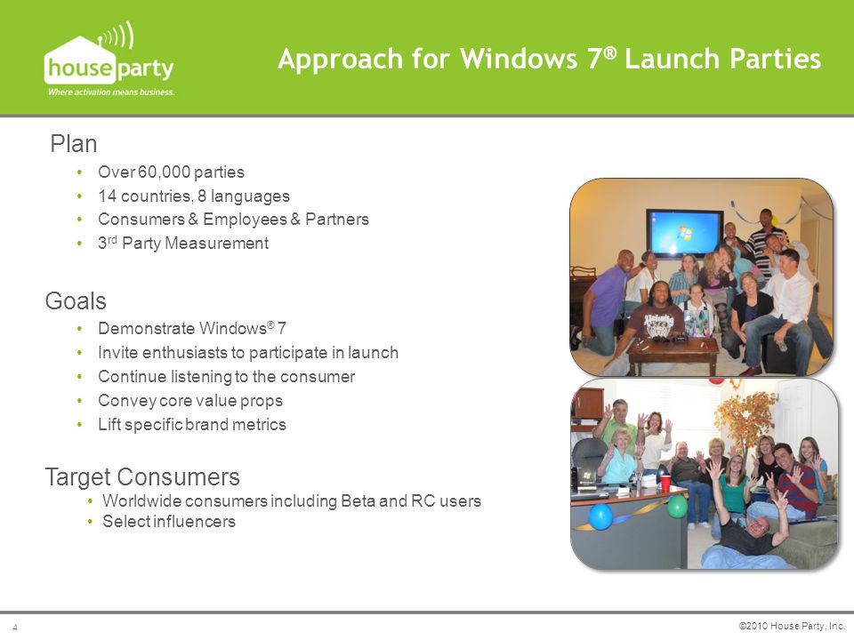 Plan Over 60,000 parties 14 countries, 8 languages Consumers & Employees & Partners 3 rd Party Measurement Goals Demonstrate Windows ® 7 Invite enthusiasts to participate in launch Continue listening to the consumer Convey core value props Lift specific brand metrics Target Consumers Worldwide consumers including Beta and RC users Select influencers Approach for Windows 7 ® Launch Parties ©2010 House Party, Inc.