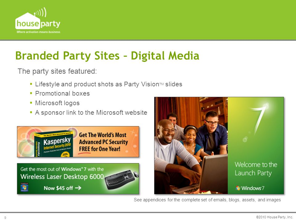  Lifestyle and product shots as Party Vision TM slides  Promotional boxes  Microsoft logos  A sponsor link to the Microsoft website Branded Party Sites – Digital Media The party sites featured: See appendices for the complete set of emails, blogs, assets, and images ©2010 House Party, Inc.