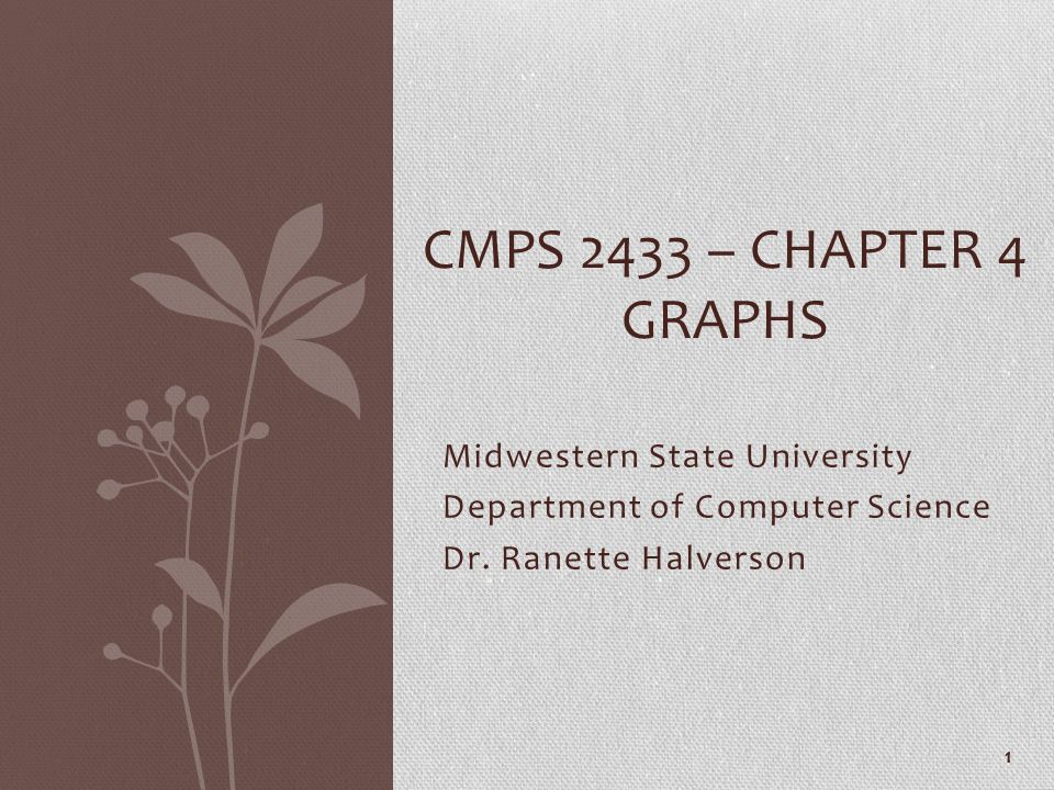 Midwestern State University Department of Computer Science Dr. Ranette Halverson CMPS 2433 – CHAPTER 4 GRAPHS 1
