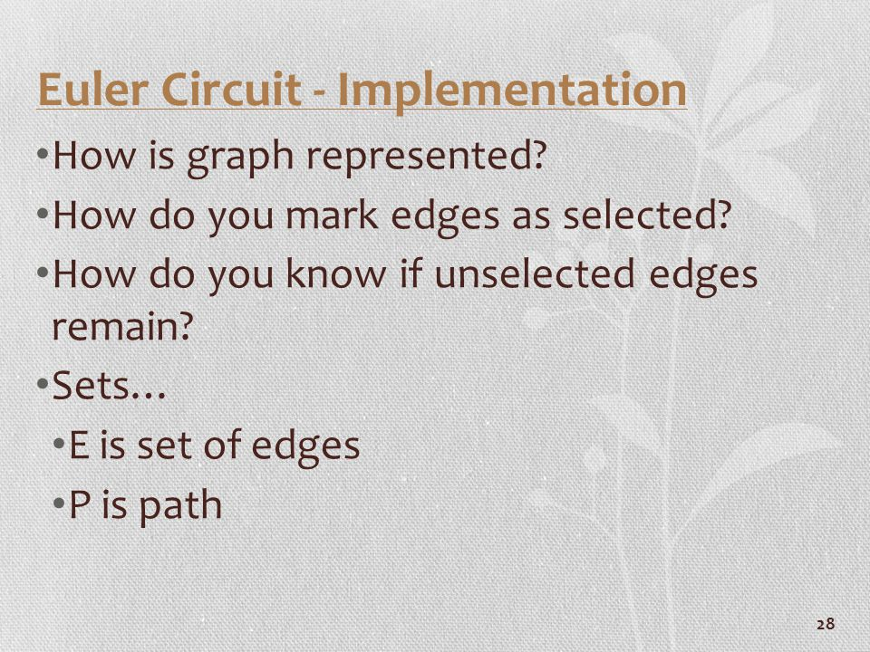 28 Euler Circuit - Implementation How is graph represented? How do you mark edges as selected? How do you know if unselected edges remain? Sets… E is