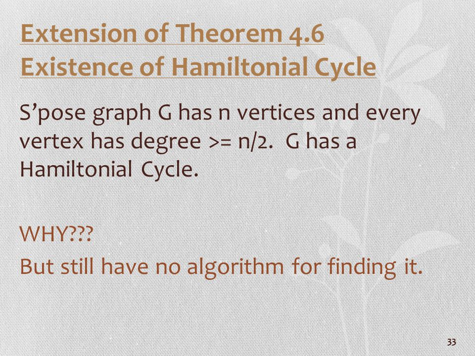 33 Extension of Theorem 4.6 Existence of Hamiltonial Cycle S'pose graph G has n vertices and every vertex has degree >= n/2. G has a Hamiltonial Cycle