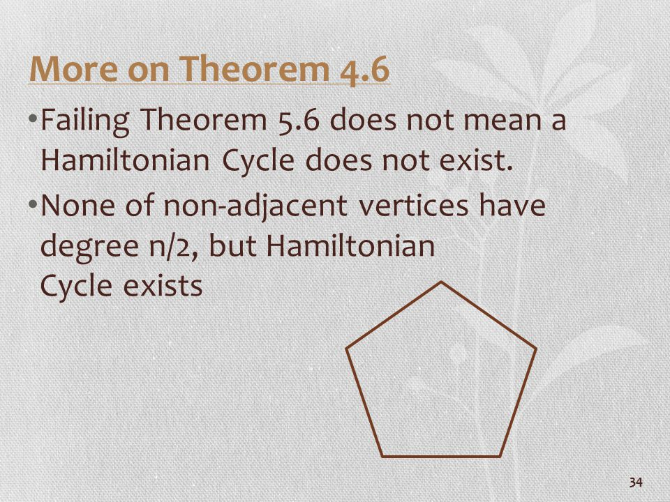 34 More on Theorem 4.6 Failing Theorem 5.6 does not mean a Hamiltonian Cycle does not exist. None of non-adjacent vertices have degree n/2, but Hamilt