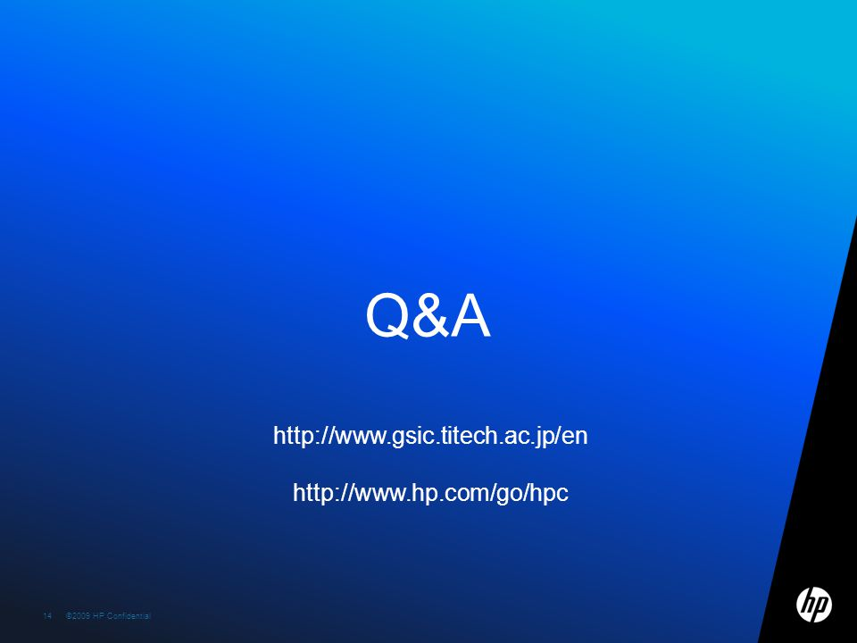 ©2009 HP Confidential template rev. 12.10.0914©2009 HP Confidential14 Q&A http://www.gsic.titech.ac.jp/en http://www.hp.com/go/hpc