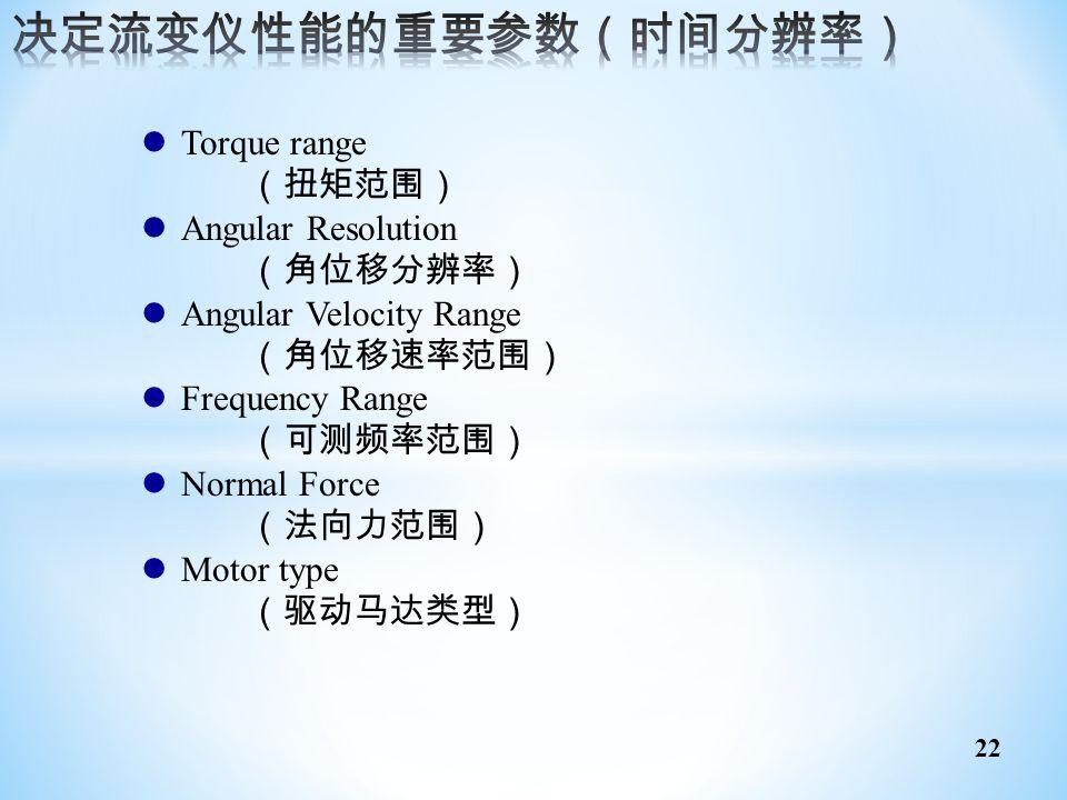 22 Torque range (扭矩范围) Angular Resolution (角位移分辨率) Angular Velocity Range (角位移速率范围) Frequency Range (可测频率范围) Normal Force (法向力范围) Motor type (驱动马达类型)