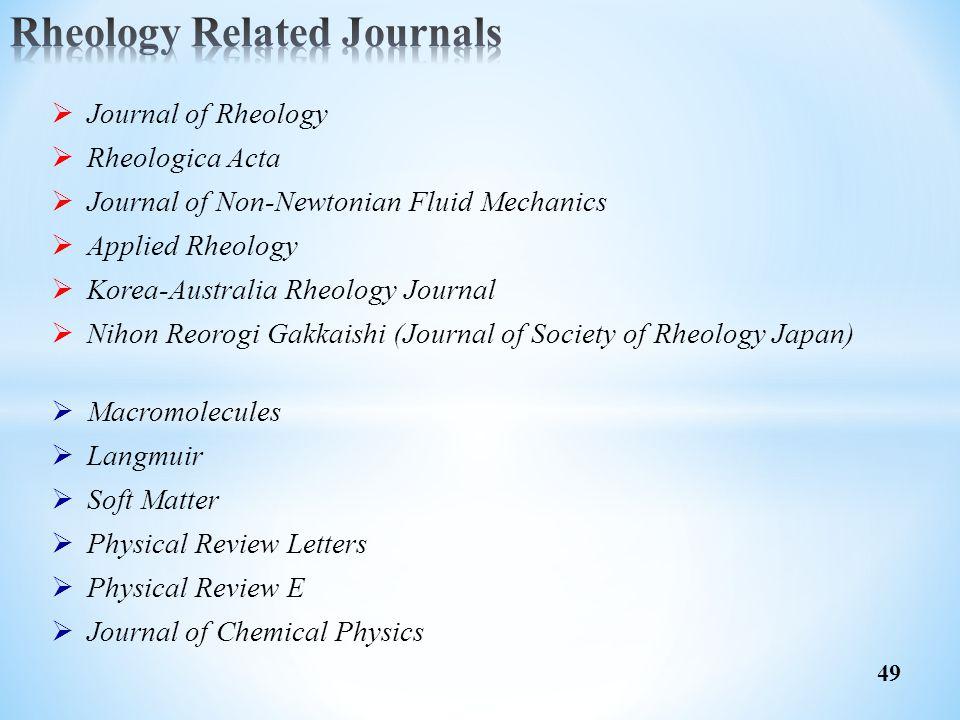 49  Journal of Rheology  Rheologica Acta  Journal of Non-Newtonian Fluid Mechanics  Applied Rheology  Korea-Australia Rheology Journal  Nihon Re