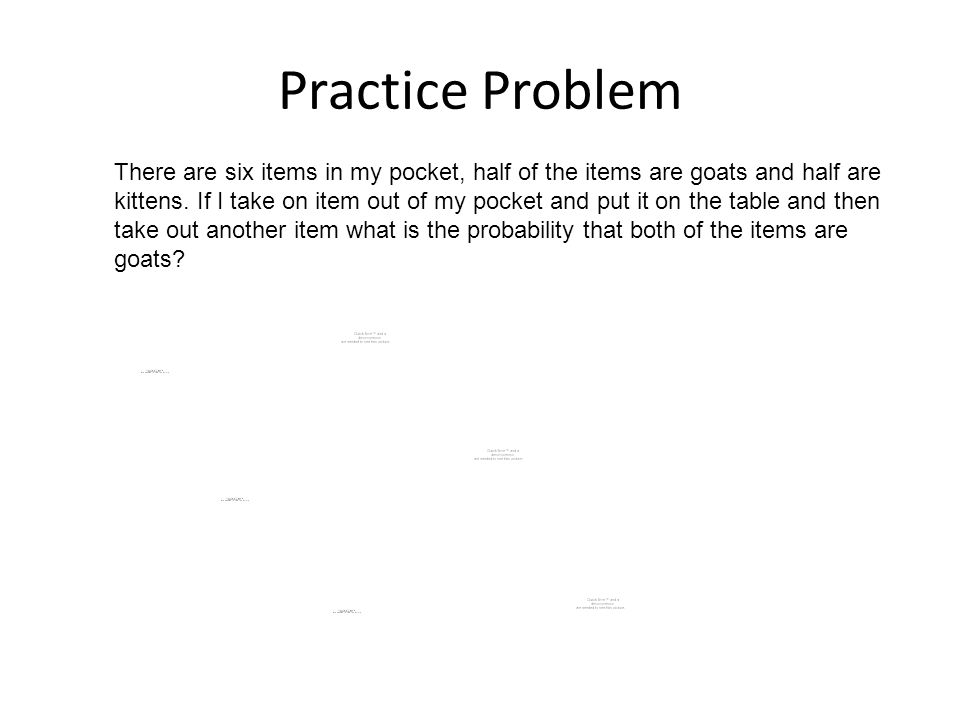 Practice Problem There are six items in my pocket, half of the items are goats and half are kittens.