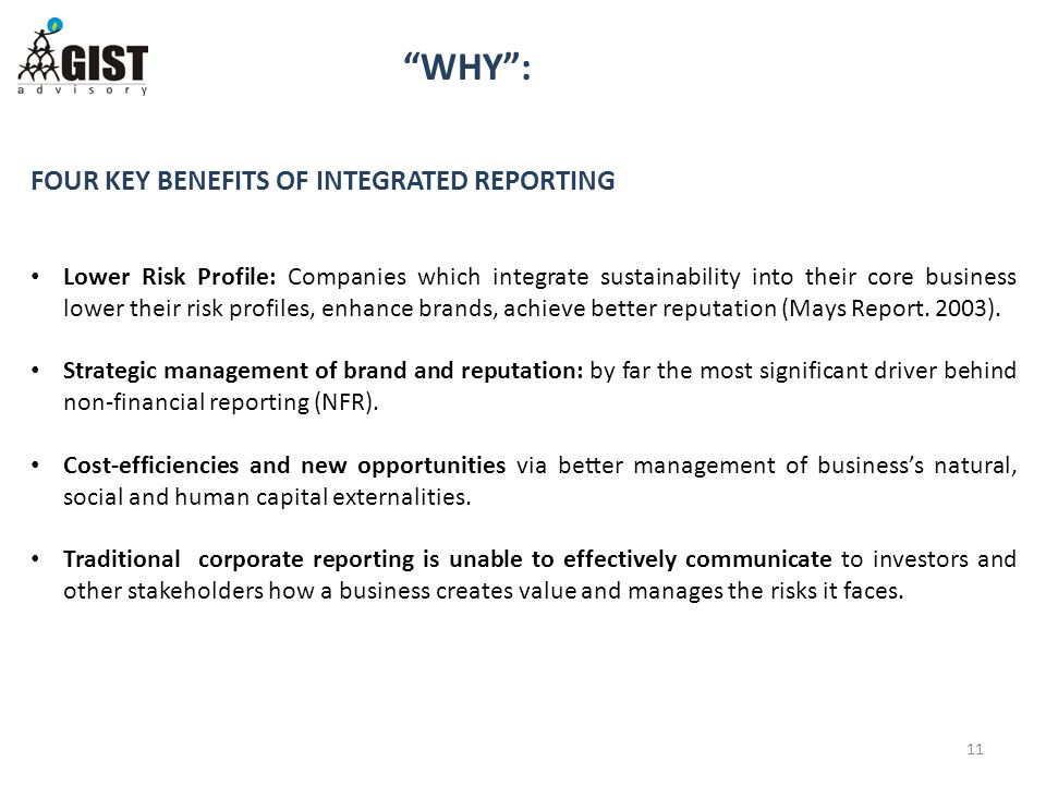 WHY : 11 FOUR KEY BENEFITS OF INTEGRATED REPORTING Lower Risk Profile: Companies which integrate sustainability into their core business lower their risk profiles, enhance brands, achieve better reputation (Mays Report.