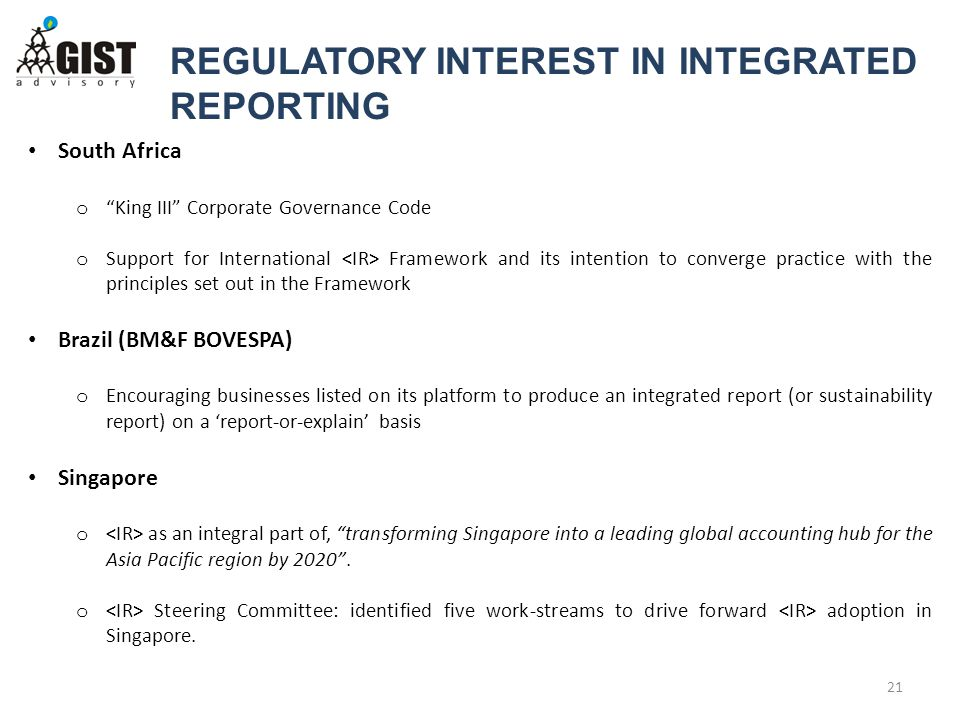 REGULATORY INTEREST IN INTEGRATED REPORTING 21 South Africa o King III Corporate Governance Code o Support for International Framework and its intention to converge practice with the principles set out in the Framework Brazil (BM&F BOVESPA) o Encouraging businesses listed on its platform to produce an integrated report (or sustainability report) on a 'report-or-explain' basis Singapore o as an integral part of, transforming Singapore into a leading global accounting hub for the Asia Pacific region by 2020 .