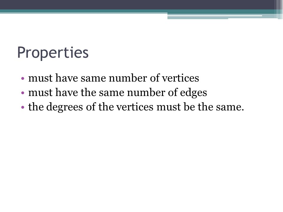 Properties must have same number of vertices must have the same number of edges the degrees of the vertices must be the same.
