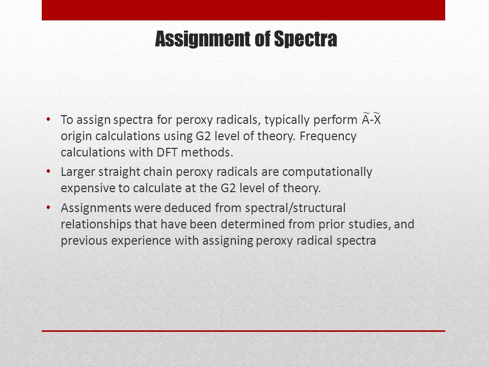 Assignment of Spectra To assign spectra for peroxy radicals, typically perform A-X origin calculations using G2 level of theory.