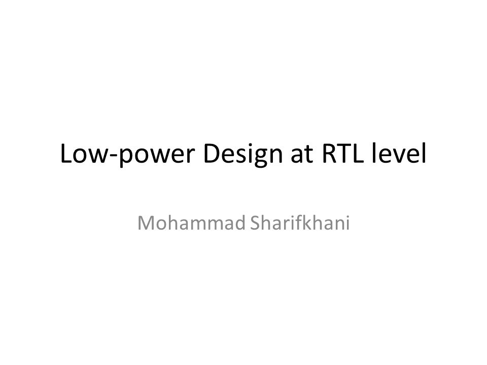 Low-power Design at RTL level Mohammad Sharifkhani