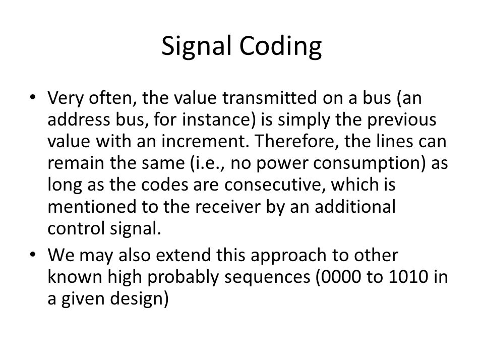 Signal Coding Very often, the value transmitted on a bus (an address bus, for instance) is simply the previous value with an increment. Therefore, the
