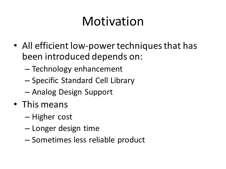 Motivation All efficient low-power techniques that has been introduced depends on: – Technology enhancement – Specific Standard Cell Library – Analog Design Support This means – Higher cost – Longer design time – Sometimes less reliable product