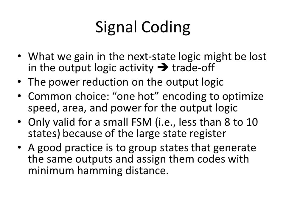 Signal Coding What we gain in the next-state logic might be lost in the output logic activity  trade-off The power reduction on the output logic Common choice: one hot encoding to optimize speed, area, and power for the output logic Only valid for a small FSM (i.e., less than 8 to 10 states) because of the large state register A good practice is to group states that generate the same outputs and assign them codes with minimum hamming distance.