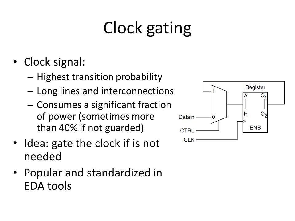 Clock gating Clock signal: – Highest transition probability – Long lines and interconnections – Consumes a significant fraction of power (sometimes more than 40% if not guarded) Idea: gate the clock if is not needed Popular and standardized in EDA tools
