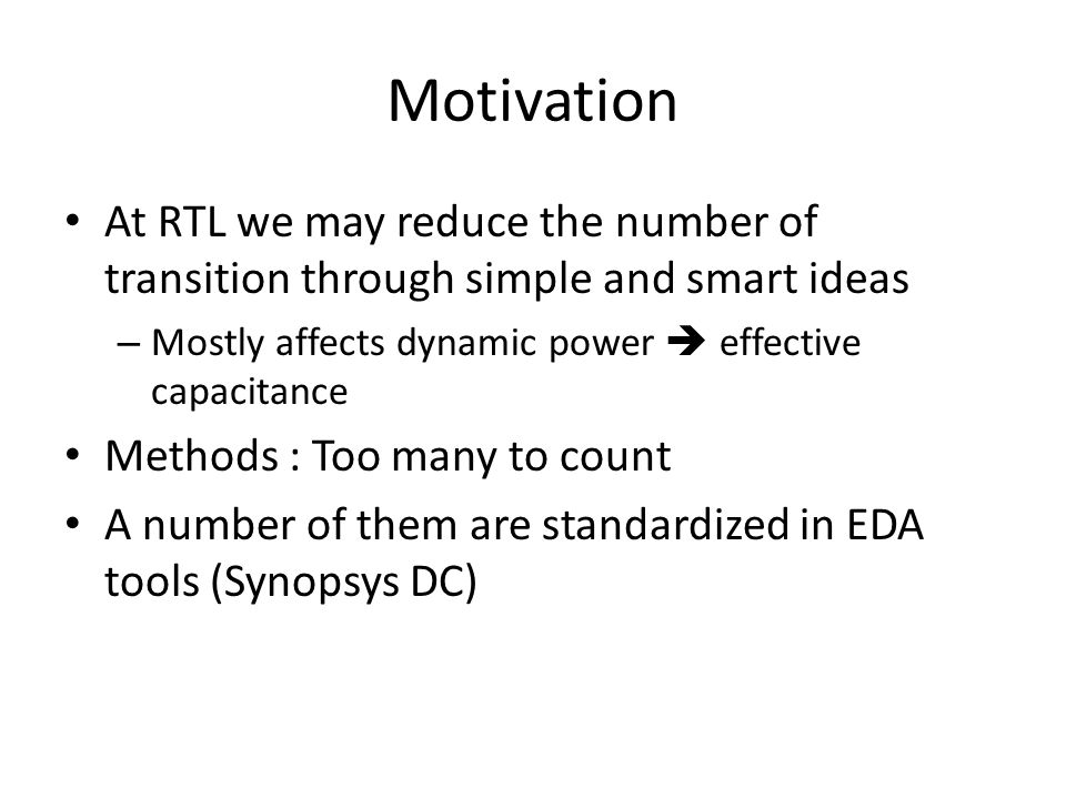 Motivation At RTL we may reduce the number of transition through simple and smart ideas – Mostly affects dynamic power  effective capacitance Methods