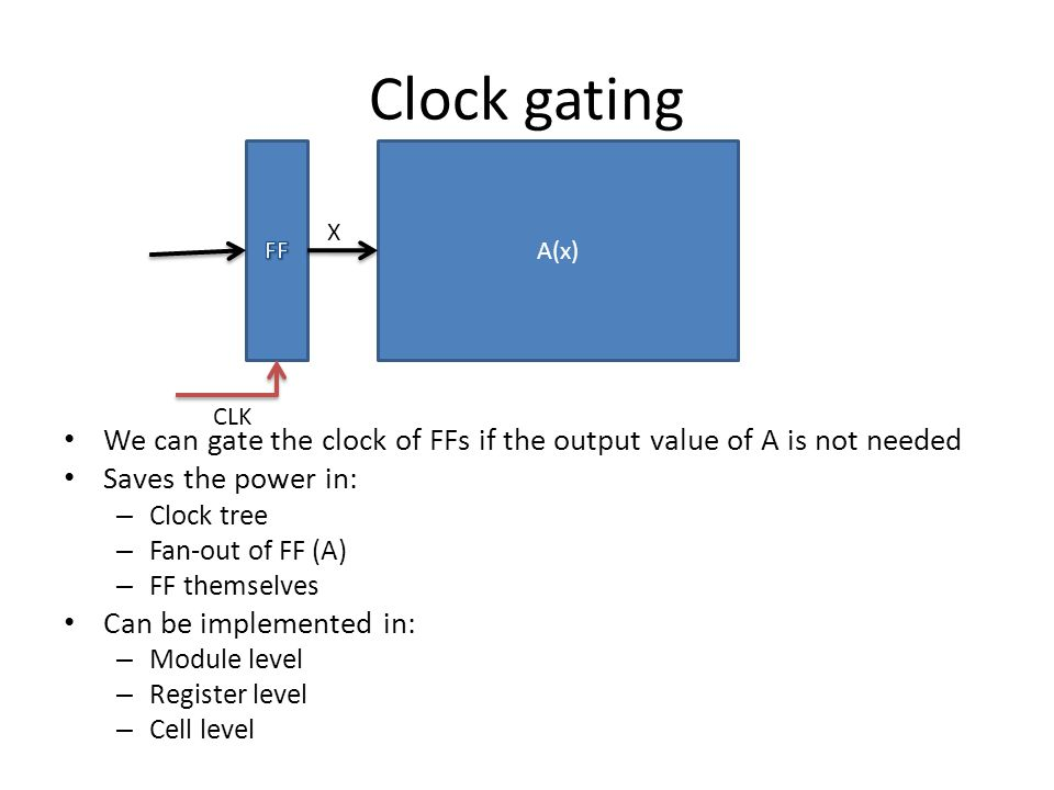 Clock gating We can gate the clock of FFs if the output value of A is not needed Saves the power in: – Clock tree – Fan-out of FF (A) – FF themselves Can be implemented in: – Module level – Register level – Cell level A(x) CLK X