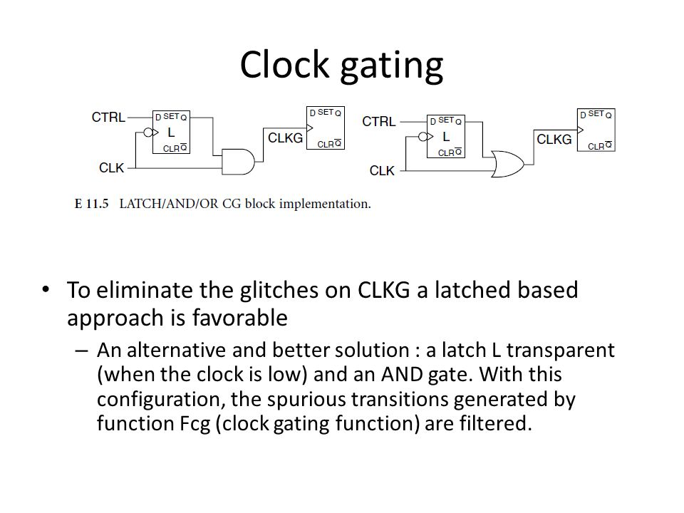 To eliminate the glitches on CLKG a latched based approach is favorable – An alternative and better solution : a latch L transparent (when the clock is low) and an AND gate.