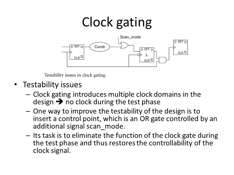 Clock gating Testability issues – Clock gating introduces multiple clock domains in the design  no clock during the test phase – One way to improve the testability of the design is to insert a control point, which is an OR gate controlled by an additional signal scan_mode.
