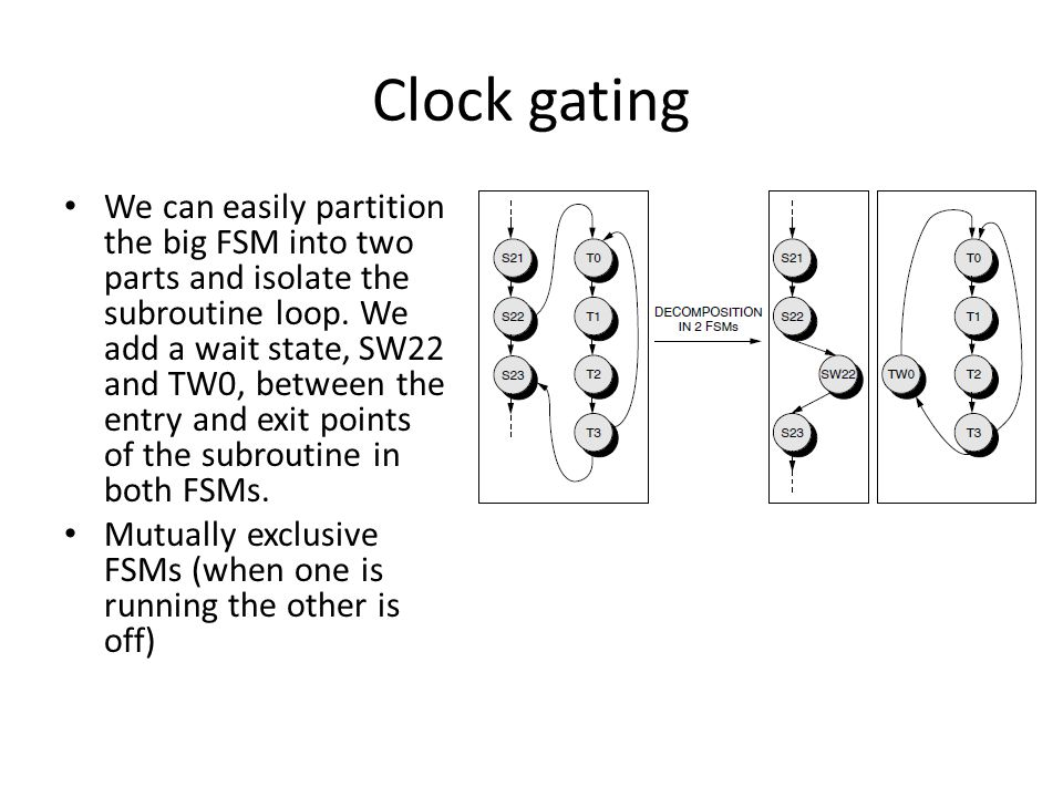 Clock gating We can easily partition the big FSM into two parts and isolate the subroutine loop.