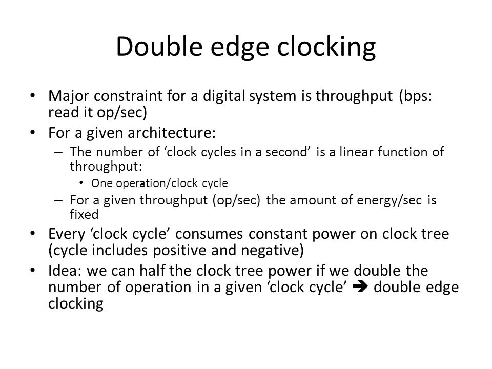 Double edge clocking Major constraint for a digital system is throughput (bps: read it op/sec) For a given architecture: – The number of 'clock cycles in a second' is a linear function of throughput: One operation/clock cycle – For a given throughput (op/sec) the amount of energy/sec is fixed Every 'clock cycle' consumes constant power on clock tree (cycle includes positive and negative) Idea: we can half the clock tree power if we double the number of operation in a given 'clock cycle'  double edge clocking