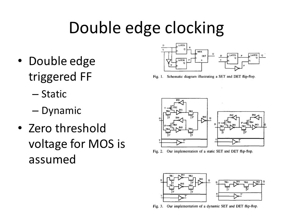 Double edge clocking Double edge triggered FF – Static – Dynamic Zero threshold voltage for MOS is assumed