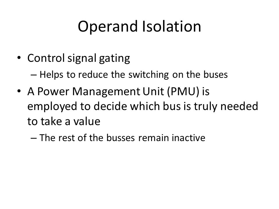 Operand Isolation Control signal gating – Helps to reduce the switching on the buses A Power Management Unit (PMU) is employed to decide which bus is