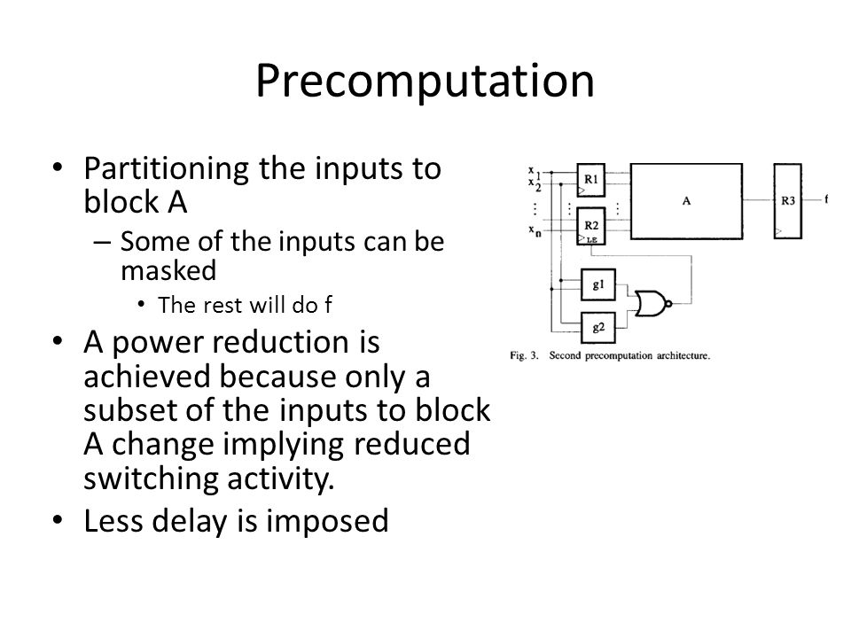 Precomputation Partitioning the inputs to block A – Some of the inputs can be masked The rest will do f A power reduction is achieved because only a subset of the inputs to block A change implying reduced switching activity.