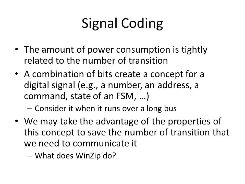 Signal Coding The amount of power consumption is tightly related to the number of transition A combination of bits create a concept for a digital signal (e.g., a number, an address, a command, state of an FSM, …) – Consider it when it runs over a long bus We may take the advantage of the properties of this concept to save the number of transition that we need to communicate it – What does WinZip do
