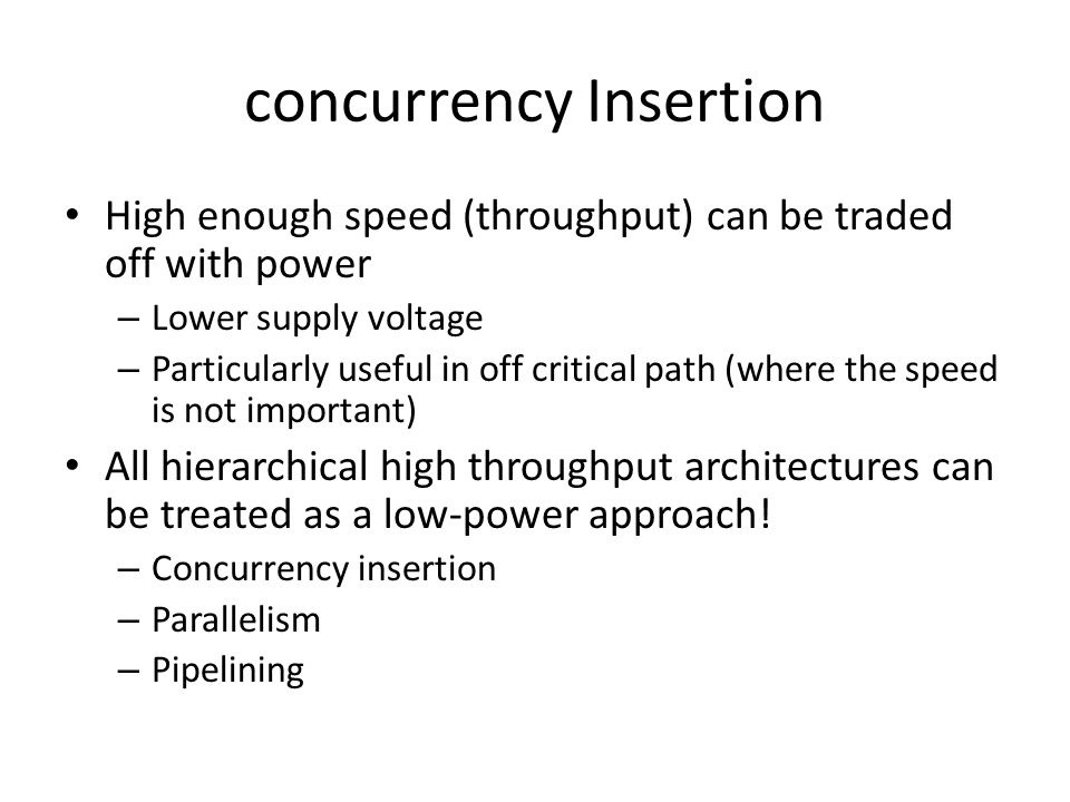 concurrency Insertion High enough speed (throughput) can be traded off with power – Lower supply voltage – Particularly useful in off critical path (where the speed is not important) All hierarchical high throughput architectures can be treated as a low-power approach.