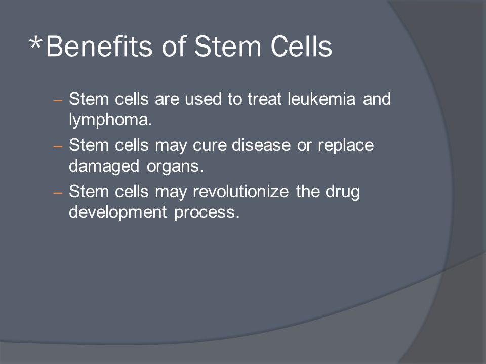 *Benefits of Stem Cells – Stem cells are used to treat leukemia and lymphoma. – Stem cells may cure disease or replace damaged organs. – Stem cells ma